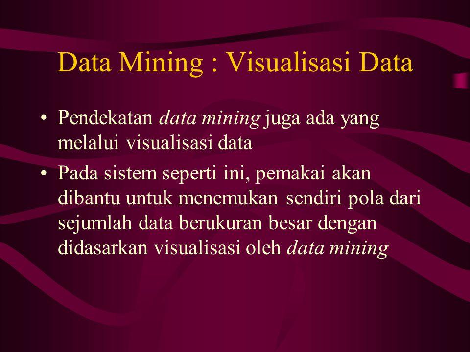 Data Mining : Visualisasi Data Pendekatan data mining juga ada yang melalui visualisasi data Pada sistem seperti ini, pemakai akan dibantu untuk menemukan sendiri pola dari sejumlah data berukuran besar dengan didasarkan visualisasi oleh data mining