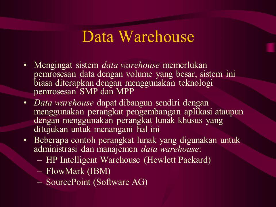 Data Warehouse Mengingat sistem data warehouse memerlukan pemrosesan data dengan volume yang besar, sistem ini biasa diterapkan dengan menggunakan teknologi pemrosesan SMP dan MPP Data warehouse dapat dibangun sendiri dengan menggunakan perangkat pengembangan aplikasi ataupun dengan menggunakan perangkat lunak khusus yang ditujukan untuk menangani hal ini Beberapa contoh perangkat lunak yang digunakan untuk administrasi dan manajemen data warehouse: –HP Intelligent Warehouse (Hewlett Packard) –FlowMark (IBM) –SourcePoint (Software AG)