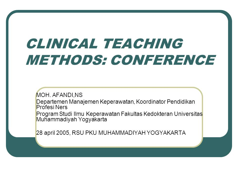 CLINICAL TEACHING METHODS: CONFERENCE MOH. AFANDI,NS Departemen Manajemen Keperawatan, Koordinator Pendidikan Profesi Ners Program Studi Ilmu Keperawa
