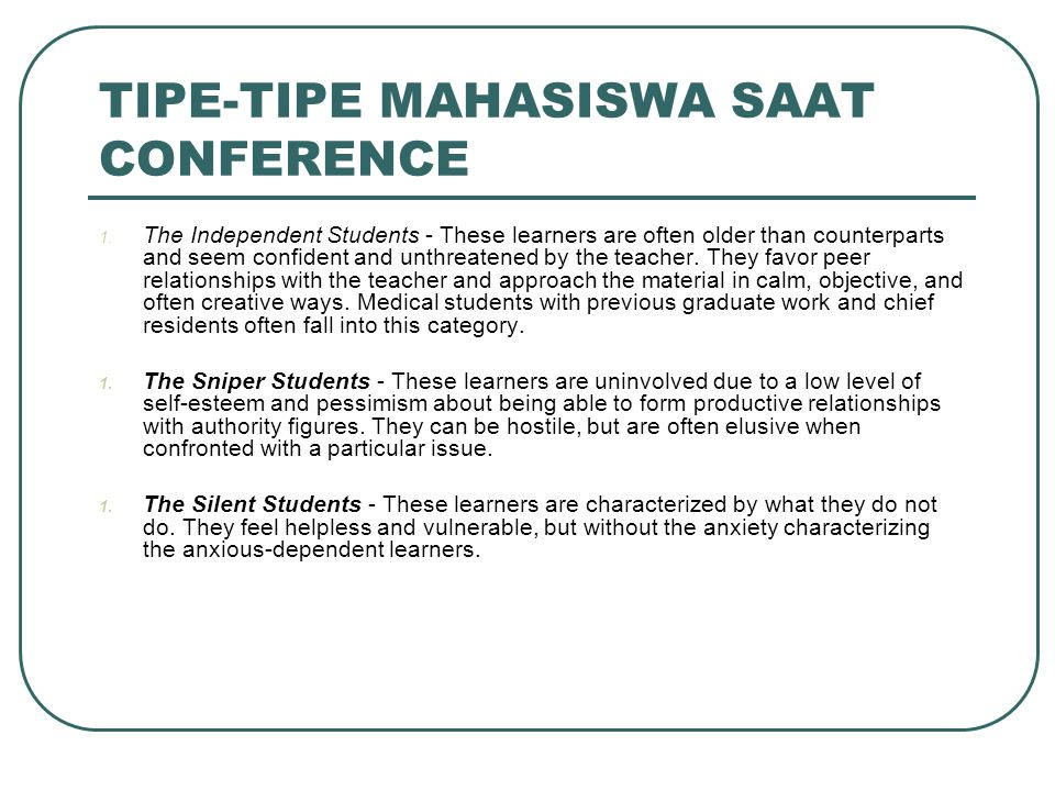 TIPE-TIPE MAHASISWA SAAT CONFERENCE 1. The Independent Students - These learners are often older than counterparts and seem confident and unthreatened