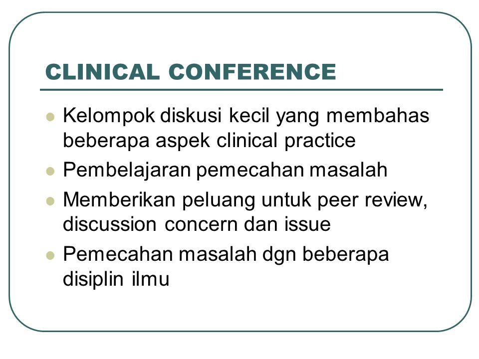 CLINICAL CONFERENCE Kelompok diskusi kecil yang membahas beberapa aspek clinical practice Pembelajaran pemecahan masalah Memberikan peluang untuk peer