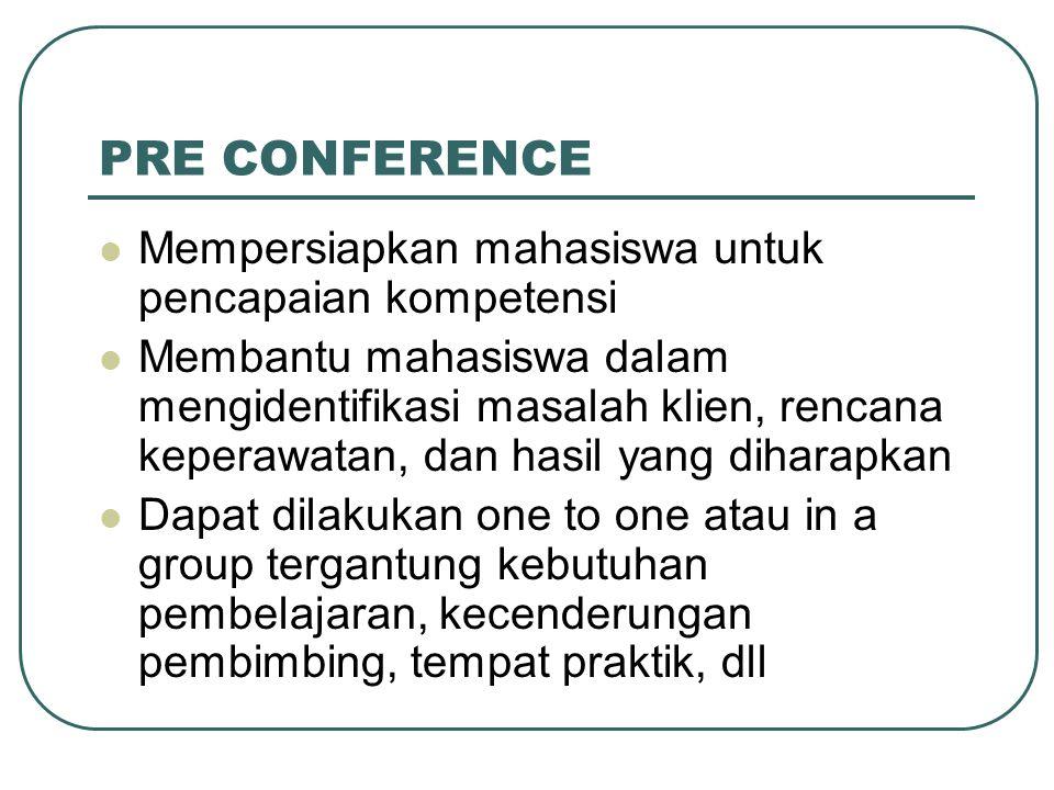 PRE CONFERENCE Mempersiapkan mahasiswa untuk pencapaian kompetensi Membantu mahasiswa dalam mengidentifikasi masalah klien, rencana keperawatan, dan h