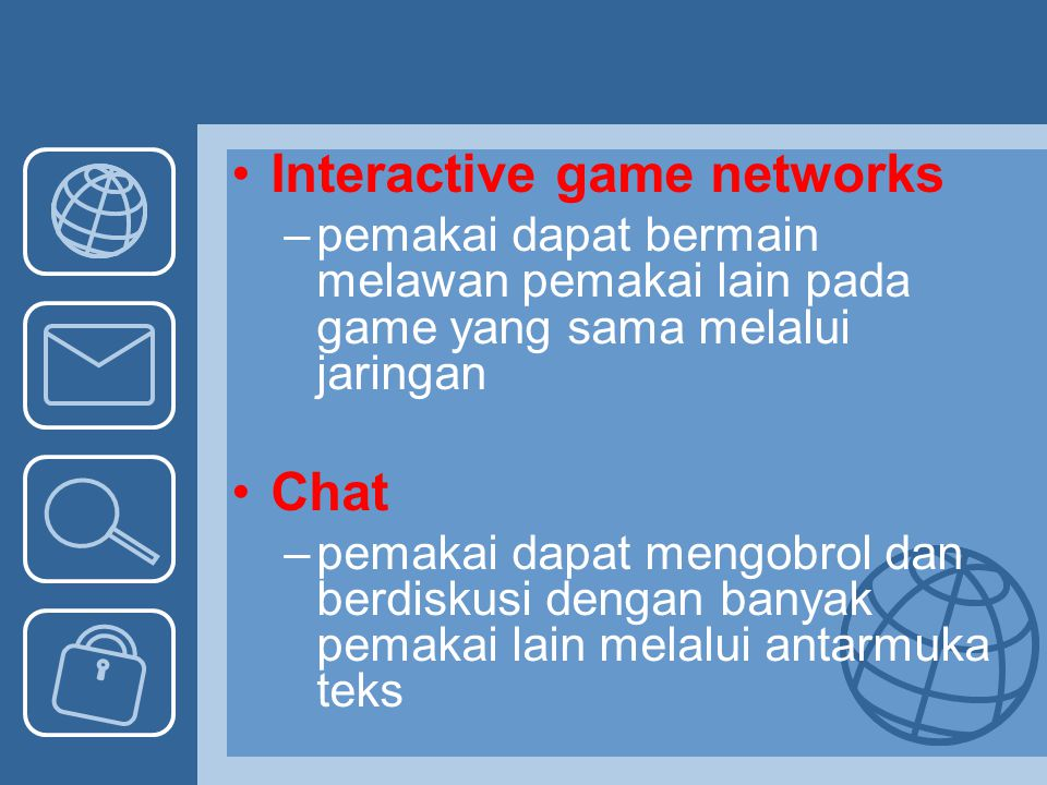 Interactive game networks –pemakai dapat bermain melawan pemakai lain pada game yang sama melalui jaringan Chat –pemakai dapat mengobrol dan berdiskus