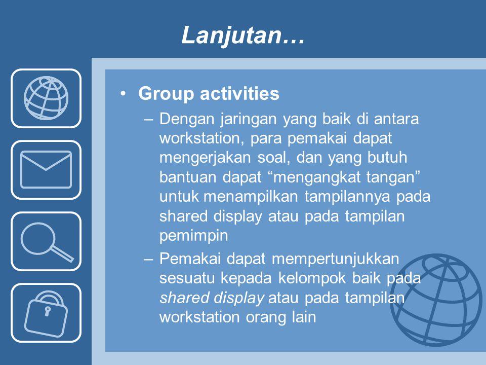 "Lanjutan… Group activities –Dengan jaringan yang baik di antara workstation, para pemakai dapat mengerjakan soal, dan yang butuh bantuan dapat ""mengan"