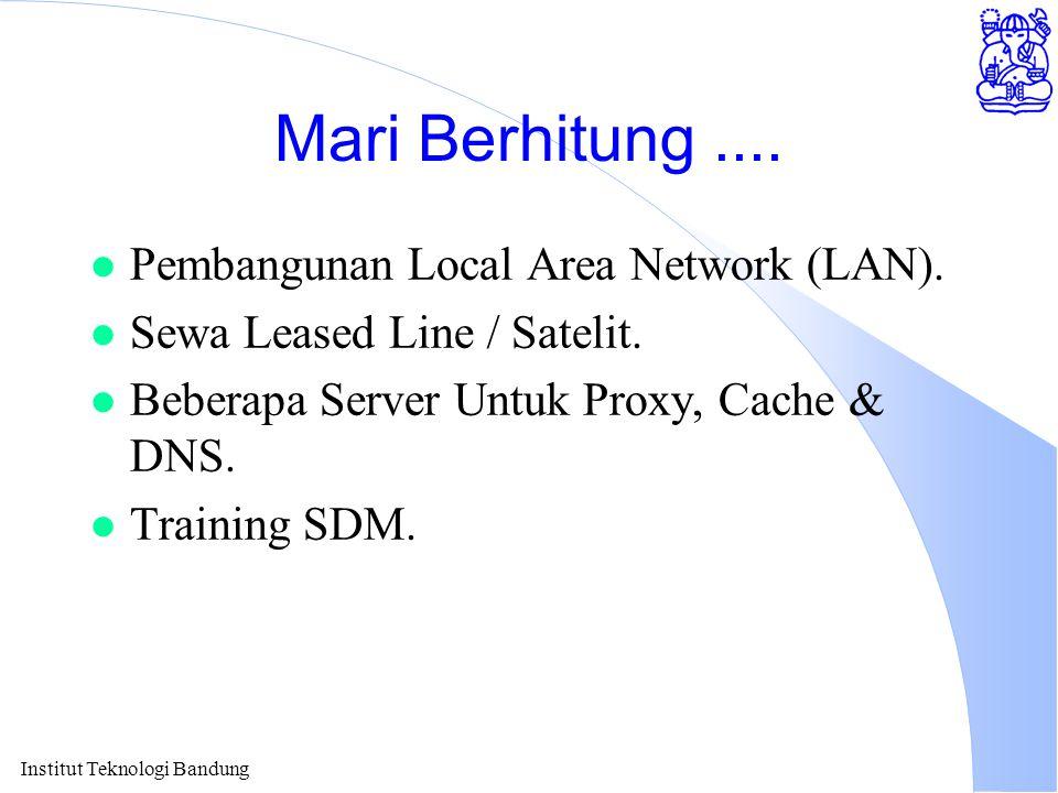 Institut Teknologi Bandung Mari Berhitung.... l Pembangunan Local Area Network (LAN). l Sewa Leased Line / Satelit. l Beberapa Server Untuk Proxy, Cac