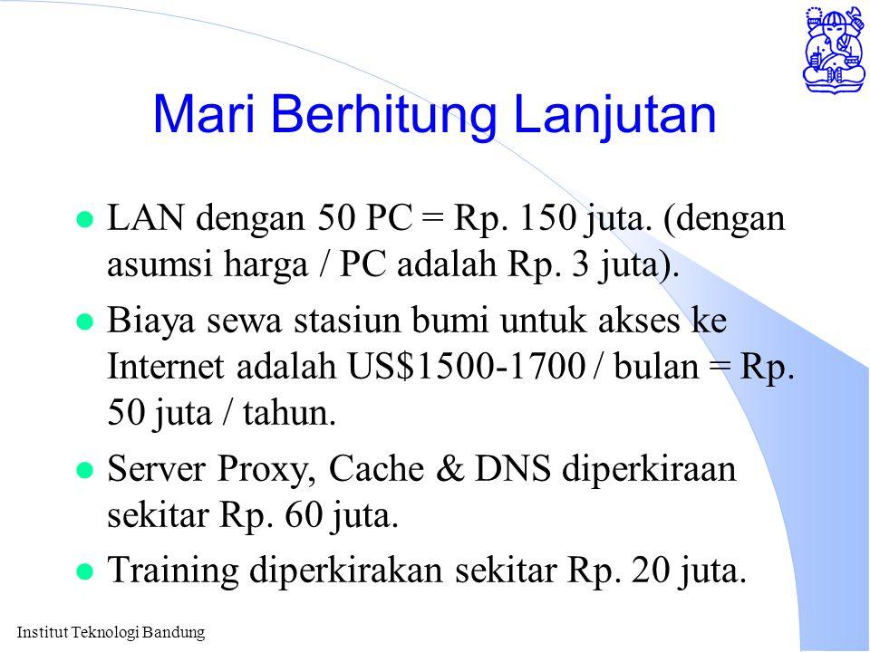 Institut Teknologi Bandung Mari Berhitung Lanjutan l LAN dengan 50 PC = Rp. 150 juta. (dengan asumsi harga / PC adalah Rp. 3 juta). l Biaya sewa stasi