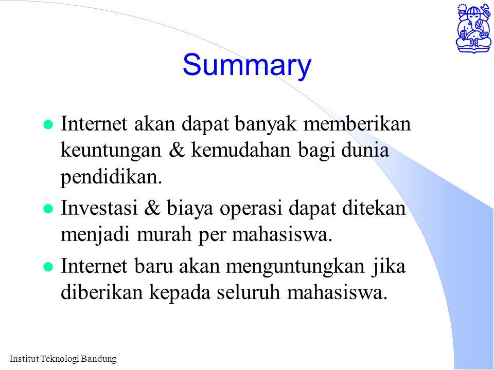 Institut Teknologi Bandung Summary l Internet akan dapat banyak memberikan keuntungan & kemudahan bagi dunia pendidikan. l Investasi & biaya operasi d