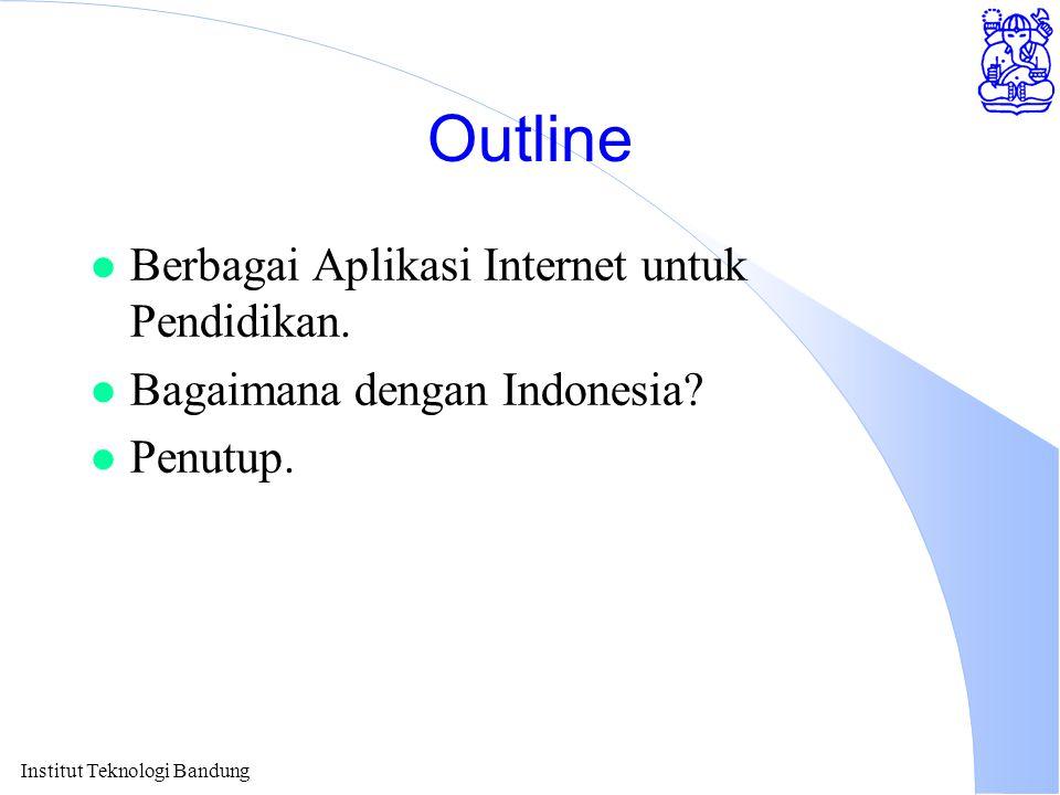Institut Teknologi Bandung Outline l Berbagai Aplikasi Internet untuk Pendidikan. l Bagaimana dengan Indonesia? l Penutup.