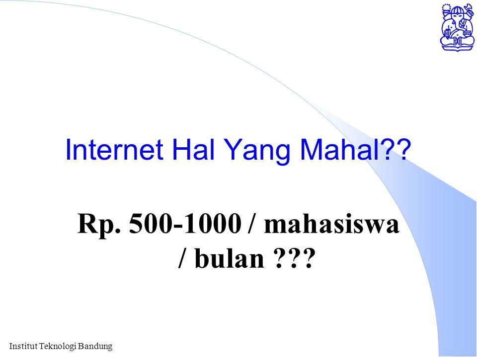 Institut Teknologi Bandung Internet Hal Yang Mahal?? Rp. 500-1000 / mahasiswa / bulan ???