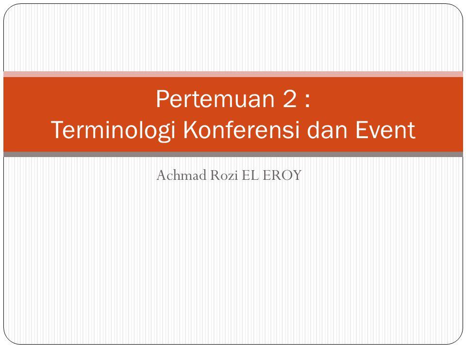 Achmad Rozi EL EROY Pertemuan 2 : Terminologi Konferensi dan Event