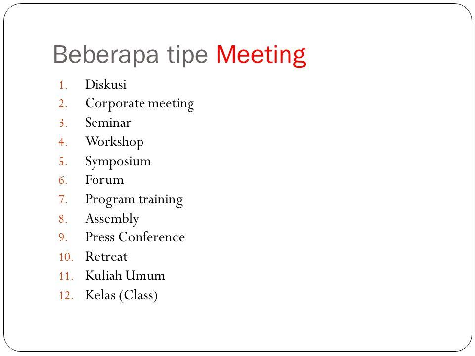 Beberapa tipe Meeting 1. Diskusi 2. Corporate meeting 3. Seminar 4. Workshop 5. Symposium 6. Forum 7. Program training 8. Assembly 9. Press Conference