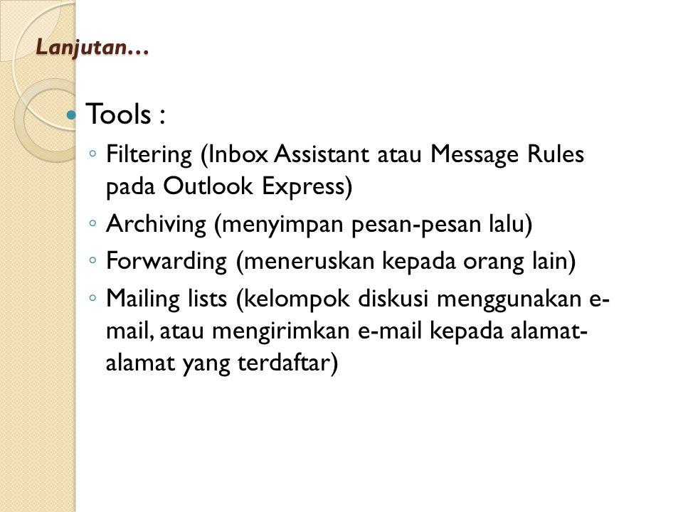 Lanjutan… Tools : ◦ Filtering (Inbox Assistant atau Message Rules pada Outlook Express) ◦ Archiving (menyimpan pesan-pesan lalu) ◦ Forwarding (meneruskan kepada orang lain) ◦ Mailing lists (kelompok diskusi menggunakan e- mail, atau mengirimkan e-mail kepada alamat- alamat yang terdaftar)