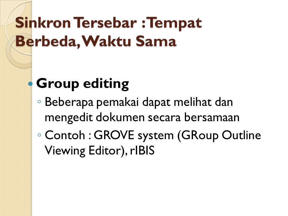Sinkron Tersebar : Tempat Berbeda, Waktu Sama Group editing ◦ Beberapa pemakai dapat melihat dan mengedit dokumen secara bersamaan ◦ Contoh : GROVE system (GRoup Outline Viewing Editor), rIBIS