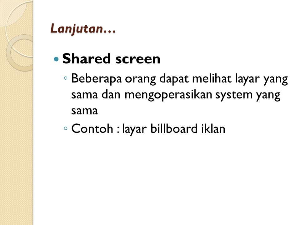 Lanjutan… Shared screen ◦ Beberapa orang dapat melihat layar yang sama dan mengoperasikan system yang sama ◦ Contoh : layar billboard iklan