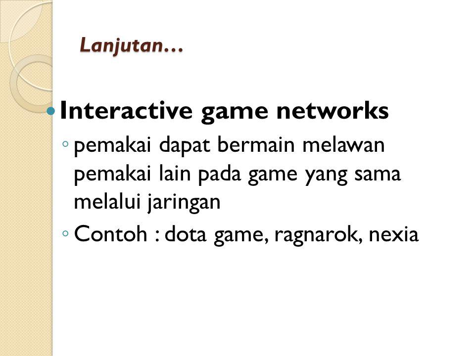 Lanjutan… Interactive game networks ◦ pemakai dapat bermain melawan pemakai lain pada game yang sama melalui jaringan ◦ Contoh : dota game, ragnarok, nexia