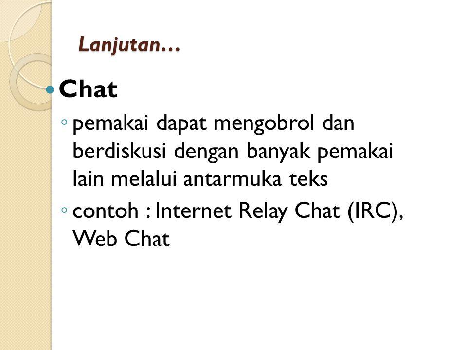 Lanjutan… Chat ◦ pemakai dapat mengobrol dan berdiskusi dengan banyak pemakai lain melalui antarmuka teks ◦ contoh : Internet Relay Chat (IRC), Web Ch