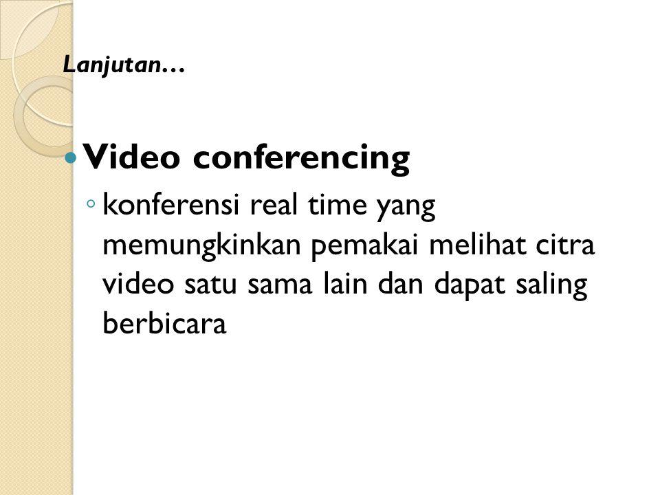 Lanjutan… Video conferencing ◦ konferensi real time yang memungkinkan pemakai melihat citra video satu sama lain dan dapat saling berbicara