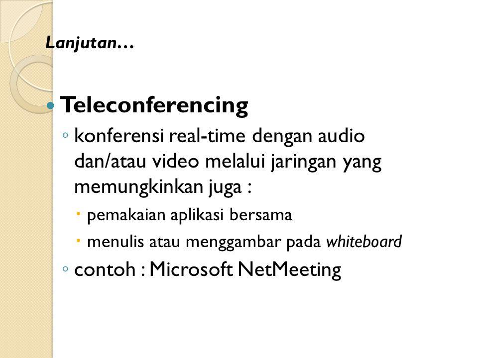Lanjutan… Teleconferencing ◦ konferensi real-time dengan audio dan/atau video melalui jaringan yang memungkinkan juga :  pemakaian aplikasi bersama  menulis atau menggambar pada whiteboard ◦ contoh : Microsoft NetMeeting