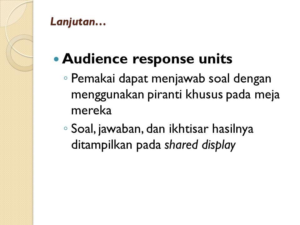 Lanjutan… Audience response units ◦ Pemakai dapat menjawab soal dengan menggunakan piranti khusus pada meja mereka ◦ Soal, jawaban, dan ikhtisar hasilnya ditampilkan pada shared display