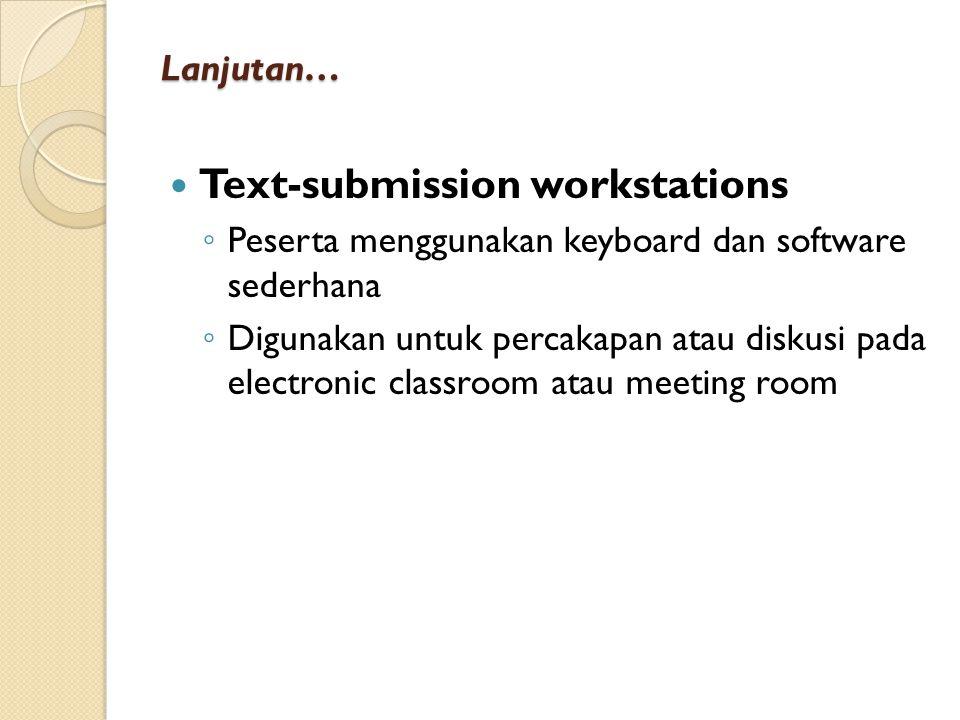 Lanjutan… Text-submission workstations ◦ Peserta menggunakan keyboard dan software sederhana ◦ Digunakan untuk percakapan atau diskusi pada electronic classroom atau meeting room