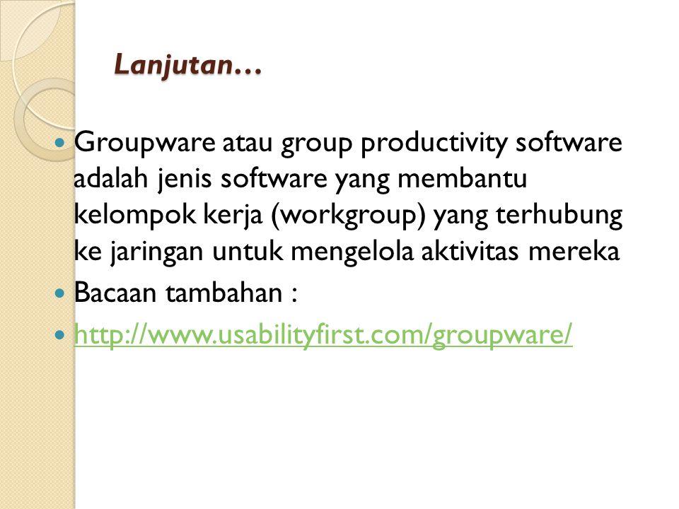 Lanjutan… Groupware atau group productivity software adalah jenis software yang membantu kelompok kerja (workgroup) yang terhubung ke jaringan untuk mengelola aktivitas mereka Bacaan tambahan : http://www.usabilityfirst.com/groupware/