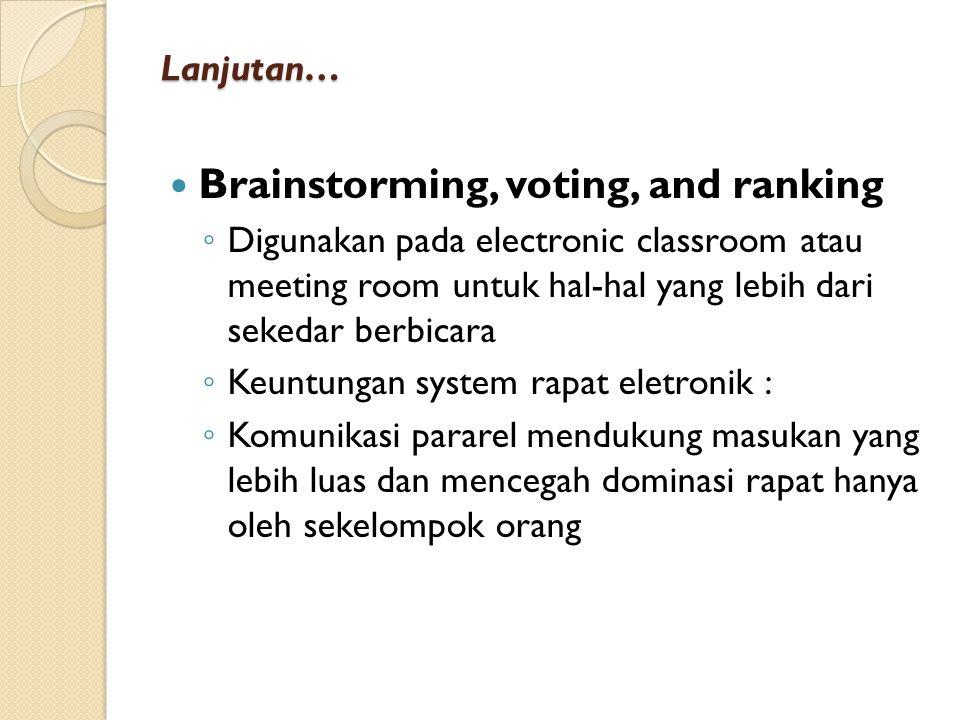 Lanjutan… Brainstorming, voting, and ranking ◦ Digunakan pada electronic classroom atau meeting room untuk hal-hal yang lebih dari sekedar berbicara ◦