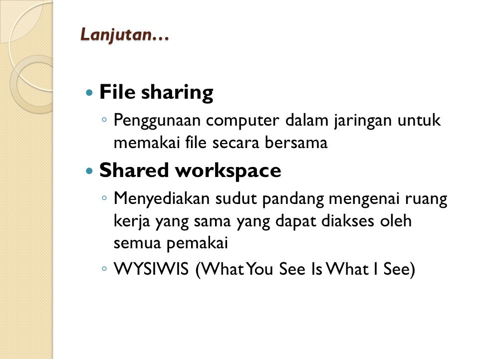 Lanjutan… File sharing ◦ Penggunaan computer dalam jaringan untuk memakai file secara bersama Shared workspace ◦ Menyediakan sudut pandang mengenai ruang kerja yang sama yang dapat diakses oleh semua pemakai ◦ WYSIWIS (What You See Is What I See)
