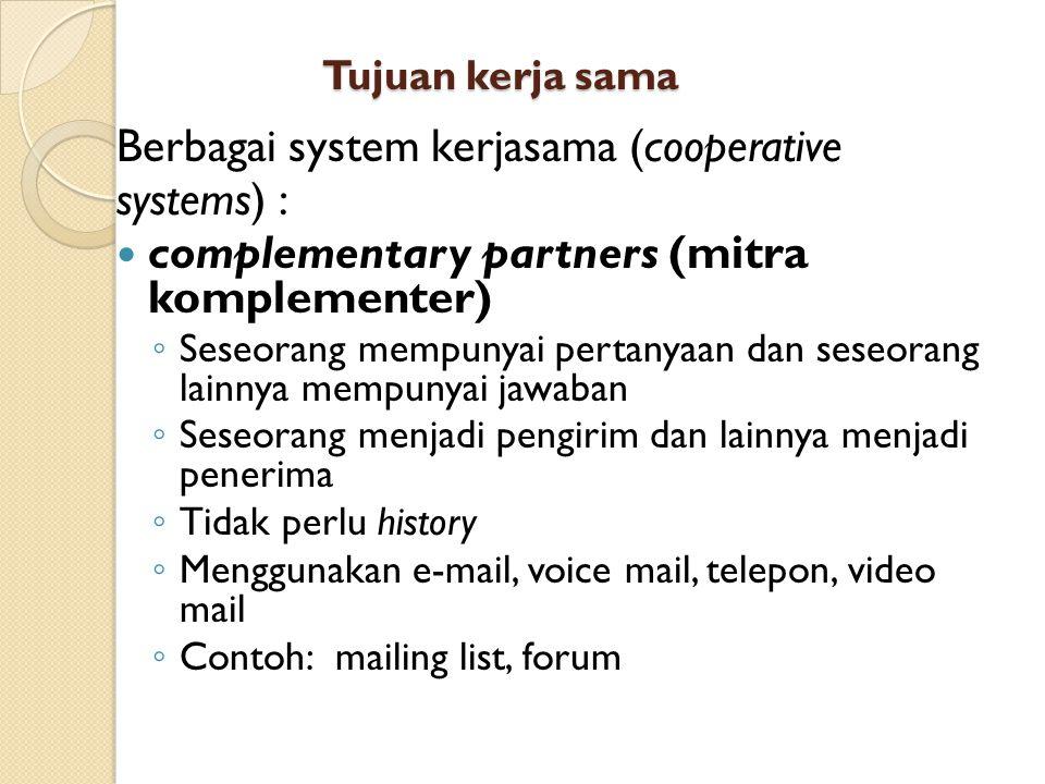 Tujuan kerja sama Berbagai system kerjasama (cooperative systems) : complementary partners (mitra komplementer) ◦ Seseorang mempunyai pertanyaan dan seseorang lainnya mempunyai jawaban ◦ Seseorang menjadi pengirim dan lainnya menjadi penerima ◦ Tidak perlu history ◦ Menggunakan e-mail, voice mail, telepon, video mail ◦ Contoh: mailing list, forum