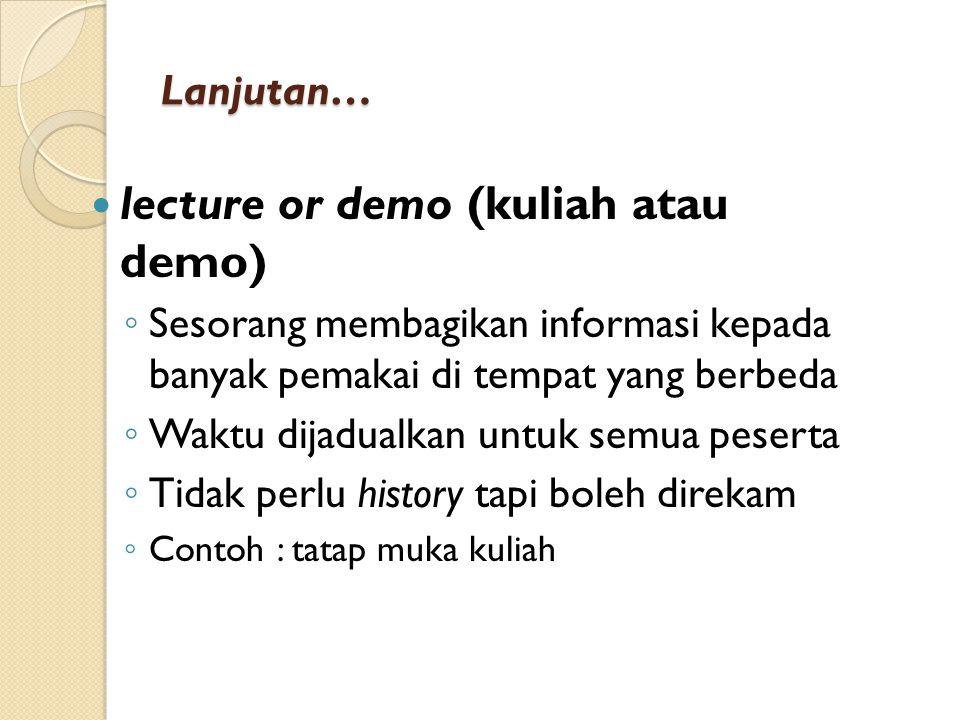 Lanjutan… lecture or demo (kuliah atau demo) ◦ Sesorang membagikan informasi kepada banyak pemakai di tempat yang berbeda ◦ Waktu dijadualkan untuk se