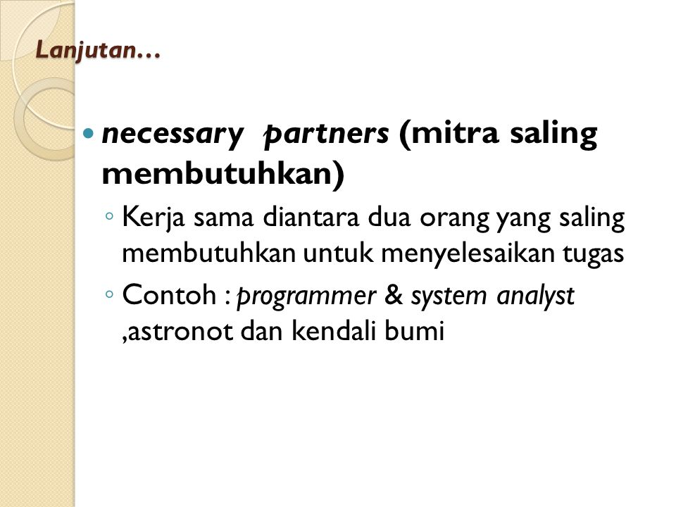 Lanjutan… necessary partners (mitra saling membutuhkan) ◦ Kerja sama diantara dua orang yang saling membutuhkan untuk menyelesaikan tugas ◦ Contoh : programmer & system analyst,astronot dan kendali bumi
