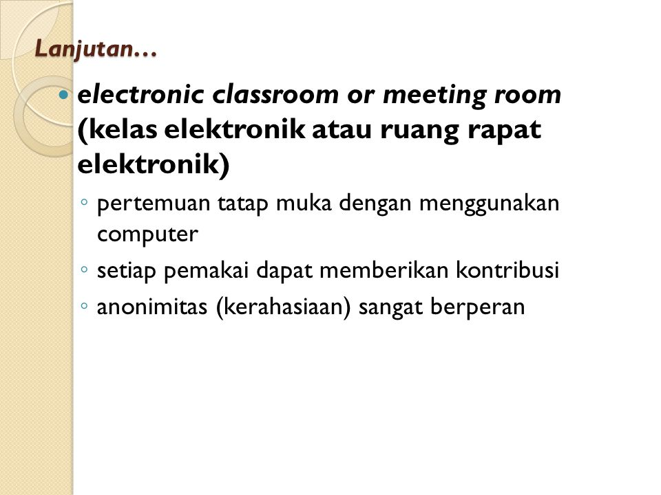 Lanjutan… electronic classroom or meeting room (kelas elektronik atau ruang rapat elektronik) ◦ pertemuan tatap muka dengan menggunakan computer ◦ set