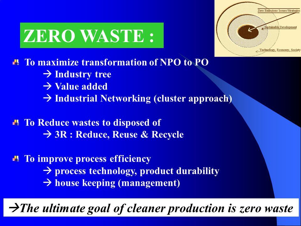 ZERO WASTE : To maximize transformation of NPO to PO  Industry tree  Value added  Industrial Networking (cluster approach) To Reduce wastes to disposed of  3R : Reduce, Reuse & Recycle To improve process efficiency  process technology, product durability  house keeping (management)  The ultimate goal of cleaner production is zero waste