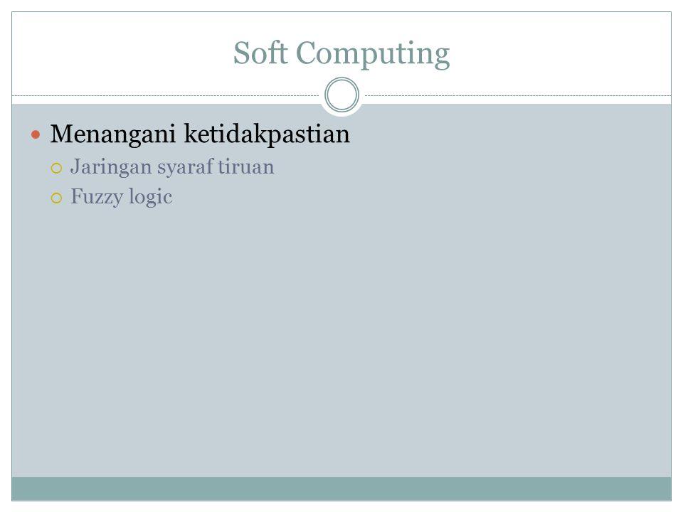 Soft Computing Menangani ketidakpastian  Jaringan syaraf tiruan  Fuzzy logic
