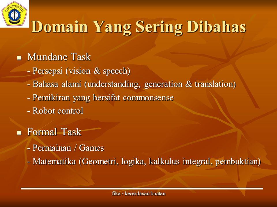 fika - kecerdasan buatan Domain Yang Sering Dibahas Mundane Task Mundane Task - Persepsi (vision & speech) - Bahasa alami (understanding, generation & translation) - Pemikiran yang bersifat commonsense - Robot control Formal Task Formal Task - Permainan / Games - Matematika (Geometri, logika, kalkulus integral, pembuktian)