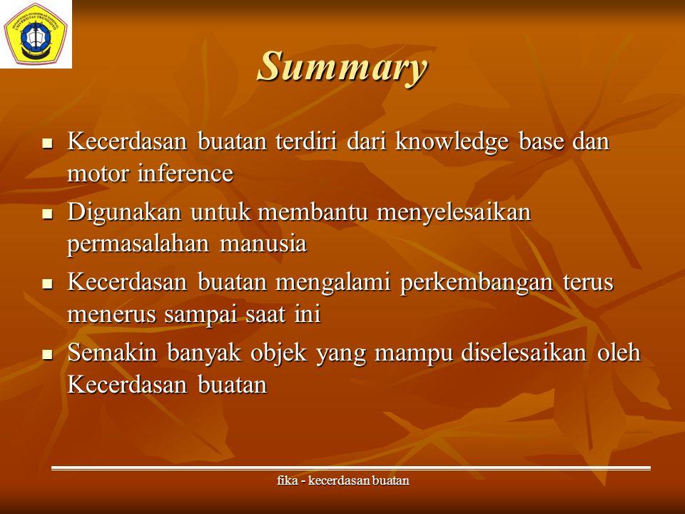 fika - kecerdasan buatan Summary Kecerdasan buatan terdiri dari knowledge base dan motor inference Kecerdasan buatan terdiri dari knowledge base dan motor inference Digunakan untuk membantu menyelesaikan permasalahan manusia Digunakan untuk membantu menyelesaikan permasalahan manusia Kecerdasan buatan mengalami perkembangan terus menerus sampai saat ini Kecerdasan buatan mengalami perkembangan terus menerus sampai saat ini Semakin banyak objek yang mampu diselesaikan oleh Kecerdasan buatan Semakin banyak objek yang mampu diselesaikan oleh Kecerdasan buatan