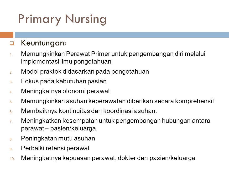 Primary Nursing  Keuntungan: 1. Memungkinkan Perawat Primer untuk pengembangan diri melalui implementasi ilmu pengetahuan 2. Model praktek didasarkan