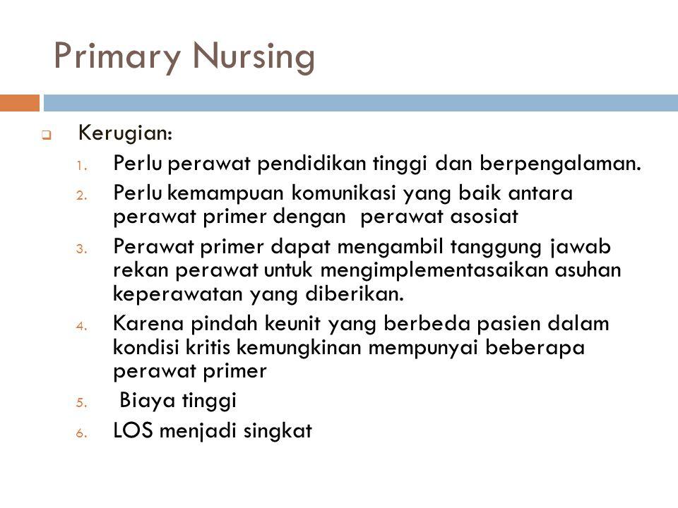 Primary Nursing  Kerugian: 1. Perlu perawat pendidikan tinggi dan berpengalaman. 2. Perlu kemampuan komunikasi yang baik antara perawat primer dengan