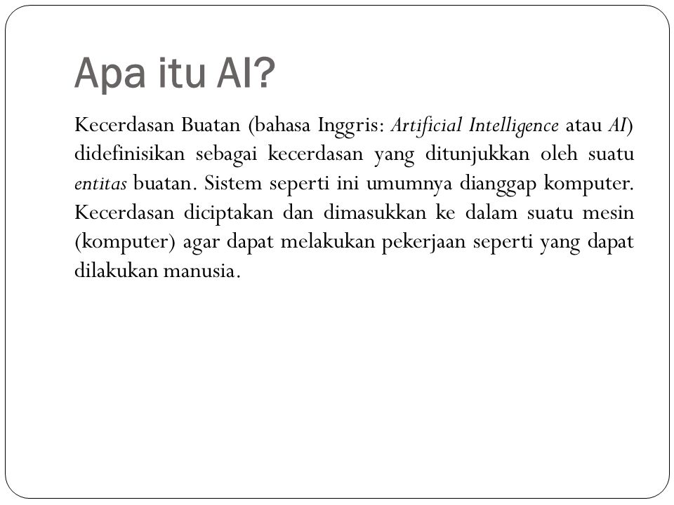 Apa itu AI? Kecerdasan Buatan (bahasa Inggris: Artificial Intelligence atau AI) didefinisikan sebagai kecerdasan yang ditunjukkan oleh suatu entitas b
