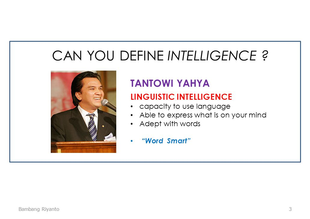3 LINGUISTIC INTELLIGENCE capacity to use language Able to express what is on your mind Adept with words Word Smart TANTOWI YAHYA CAN YOU DEFINE INTELLIGENCE .