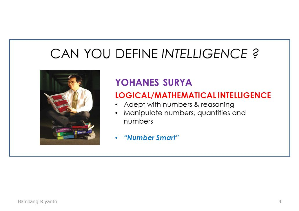 4 LOGICAL/MATHEMATICAL INTELLIGENCE Adept with numbers & reasoning Manipulate numbers, quantities and numbers Number Smart YOHANES SURYA CAN YOU DEFINE INTELLIGENCE .