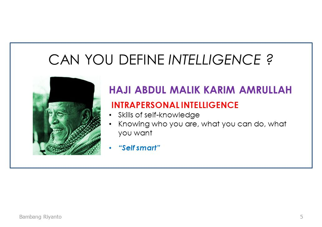 "5 INTRAPERSONAL INTELLIGENCE Skills of self-knowledge Knowing who you are, what you can do, what you want ""Self smart"" HAJI ABDUL MALIK KARIM AMRULLAH"
