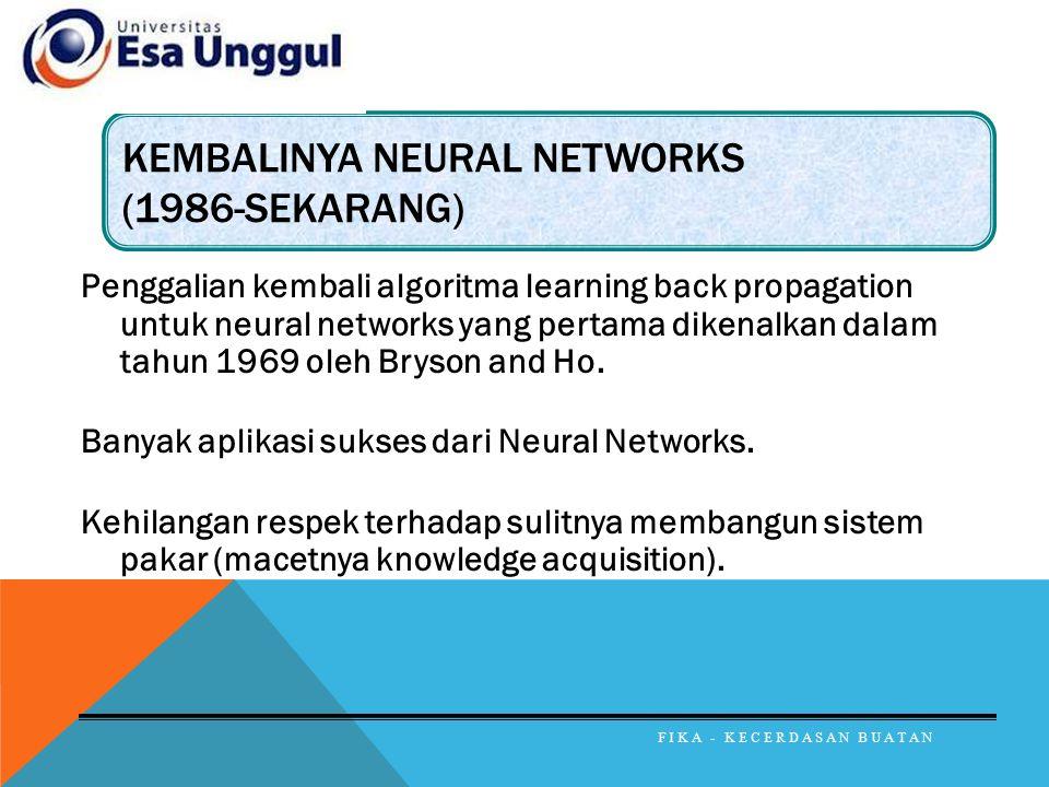 KEMBALINYA NEURAL NETWORKS (1986-SEKARANG) Penggalian kembali algoritma learning back propagation untuk neural networks yang pertama dikenalkan dalam