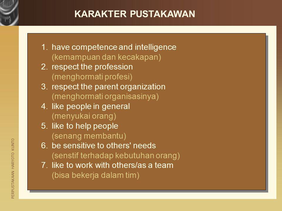 PERPUSTAKAAN HARYOTO KUNTO KARAKTER PUSTAKAWAN (lanjutan) 8.like to work on own (bisa bekerja mandiri) 9.enjoy managing/supervising others (senang dalam pengelolaan dan pengawasan) 10.be confident (percaya diri) 11.be cheerful (selalu riang) 12.have diplomacy (kemampuan diplomasi) 13.be tolerant (toleransi) 14.be willing to take initiative and proactive (inisiatif dan proaktif) 15.have a service orientation (berorientasi pelayanan)