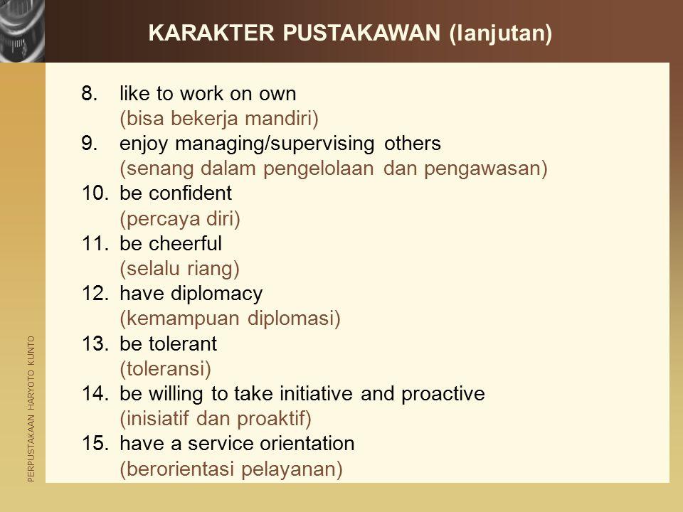PERPUSTAKAAN HARYOTO KUNTO KARAKTER PUSTAKAWAN (lanjutan) 8.like to work on own (bisa bekerja mandiri) 9.enjoy managing/supervising others (senang dal