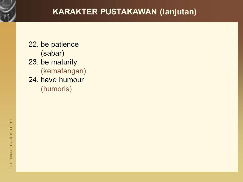 PERPUSTAKAAN HARYOTO KUNTO KARAKTER PUSTAKAWAN (lanjutan) 22.be patience (sabar) 23.be maturity (kematangan) 24.have humour (humoris)