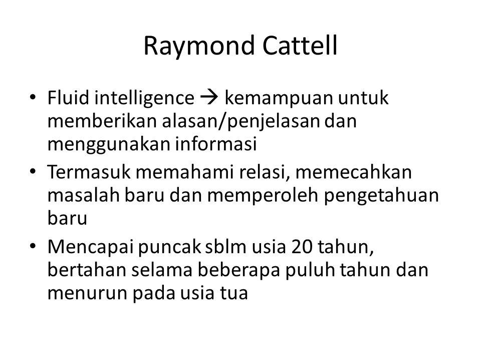Raymond Cattell Crystallized intelligence  keterampilan yang didapatkan dari latihan dan pengetahuan, serta kemampuan yang dapat diterapkan pada situasi tertentu Contoh: keterampilan yang diperoleh setelah bekerja di pabrik selama bbrp tahun Terus berkembang selama individu aktif dan alert (waspada)