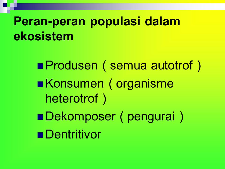 Peran-peran populasi dalam ekosistem Produsen ( semua autotrof ) Konsumen ( organisme heterotrof ) Dekomposer ( pengurai ) Dentritivor