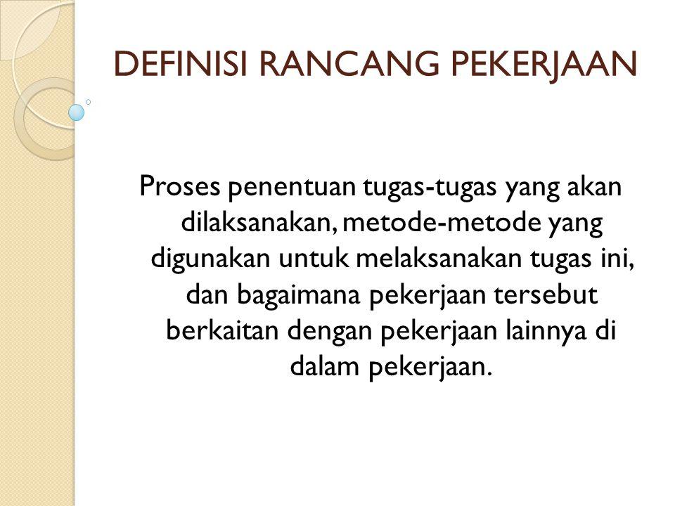 DEFINISI RANCANG PEKERJAAN Proses penentuan tugas-tugas yang akan dilaksanakan, metode-metode yang digunakan untuk melaksanakan tugas ini, dan bagaima