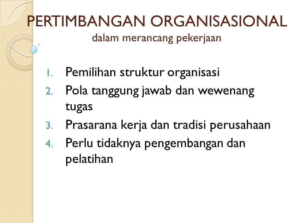 PERTIMBANGAN ORGANISASIONAL dalam merancang pekerjaan 1. Pemilihan struktur organisasi 2. Pola tanggung jawab dan wewenang tugas 3. Prasarana kerja da