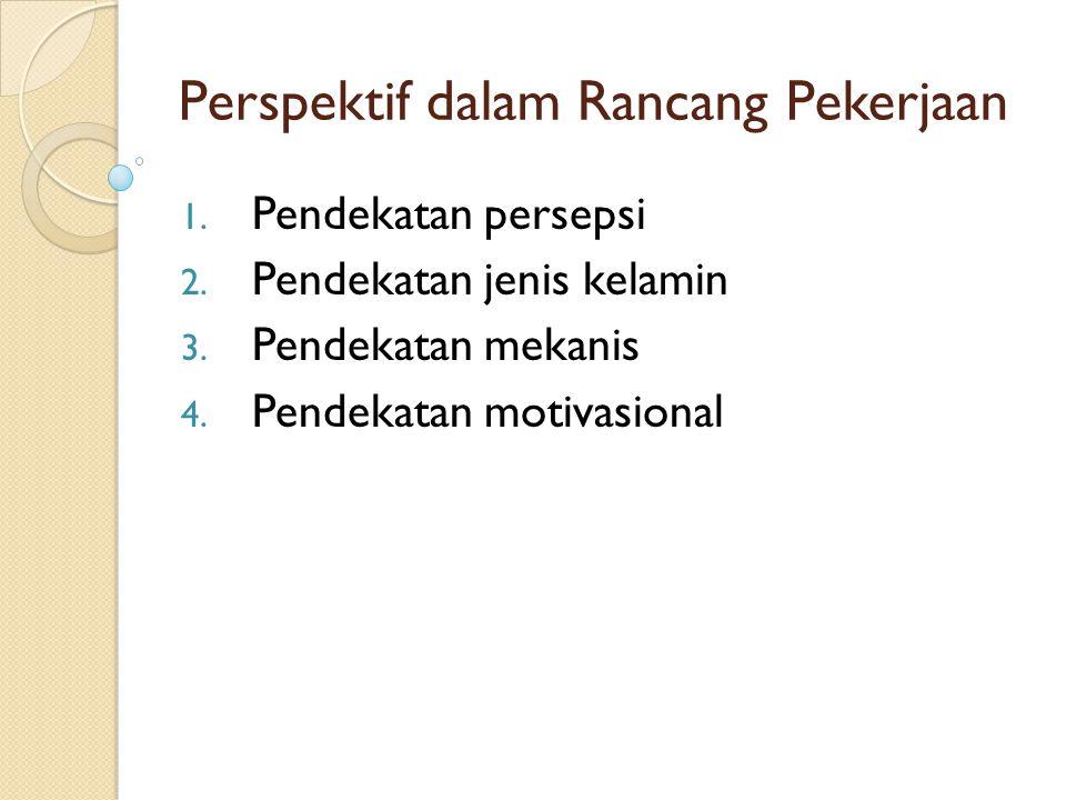 Perspektif dalam Rancang Pekerjaan 1. Pendekatan persepsi 2. Pendekatan jenis kelamin 3. Pendekatan mekanis 4. Pendekatan motivasional